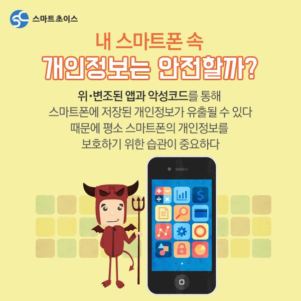 내 스마트폰 속 개인정보는 안전할까? 위·변조된 앱과 악성코드를 통해 스마트폰에 저장된 개인정보가 유출될 수 있다. 때문에 평소 스마트폰의 개인정보를 보호하기 위한 습관이 중요하다